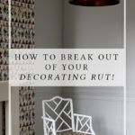 How to Break Out of Your Decorating Rut!